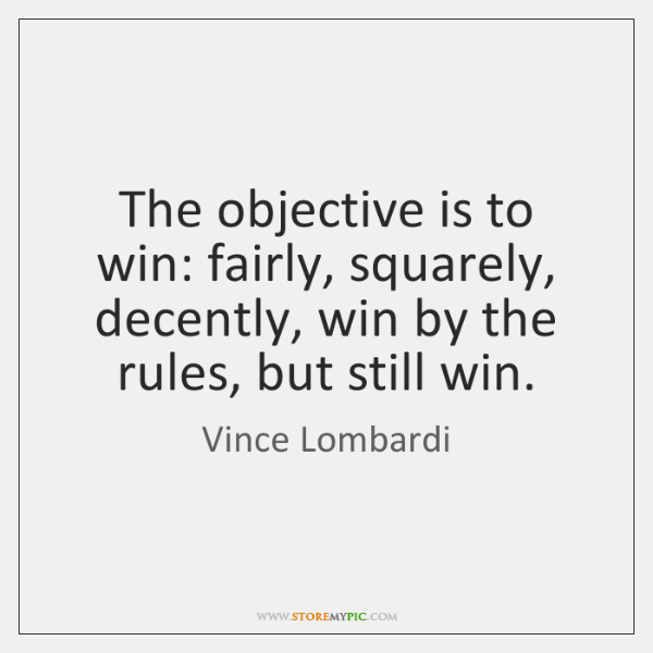 The objective is to win: fairly, squarely, decently, win by the rules, ...