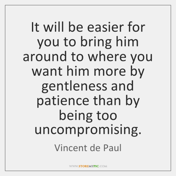 It will be easier for you to bring him around to where ...