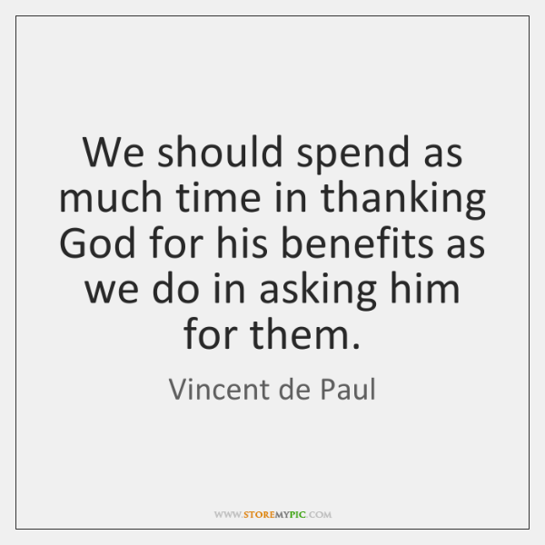 We should spend as much time in thanking God for his benefits ...