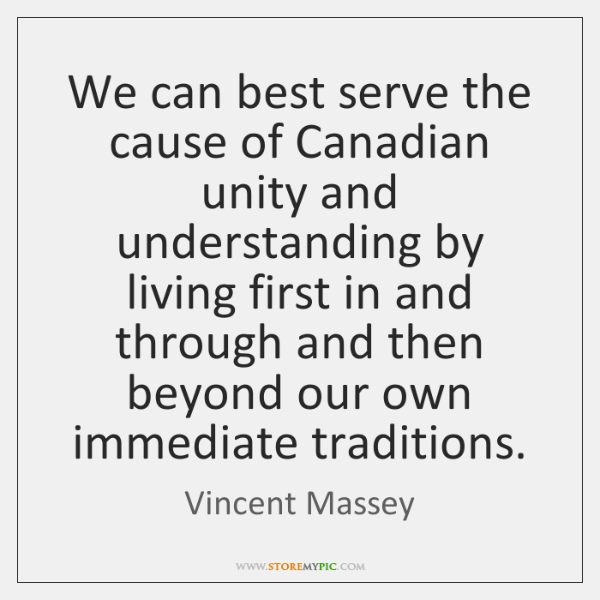 We can best serve the cause of Canadian unity and understanding by ...
