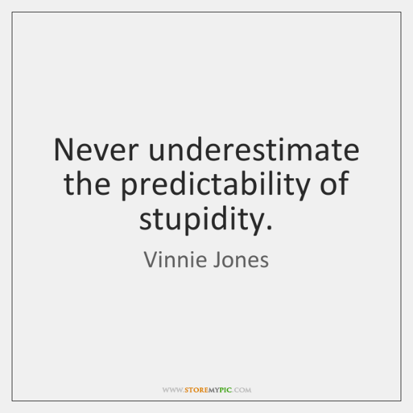 Never underestimate the predictability of stupidity.