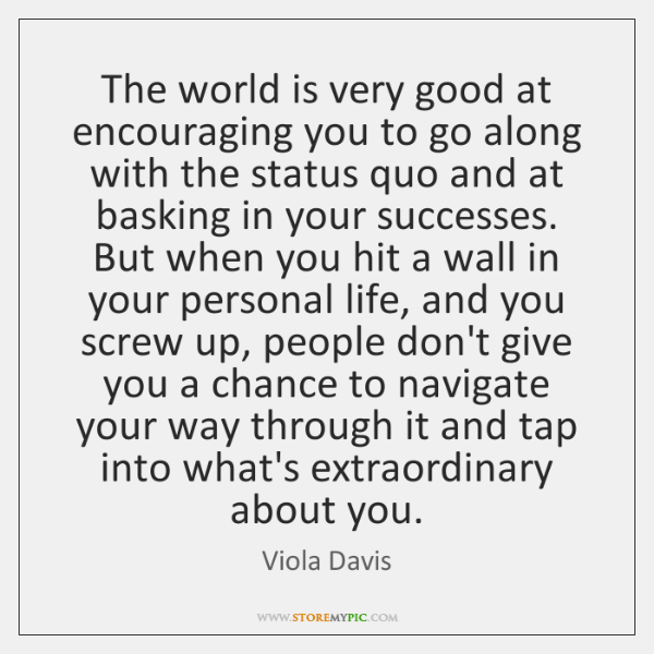 The world is very good at encouraging you to go along with ...