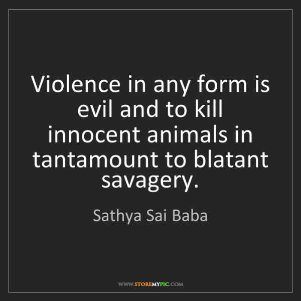 Sathya Sai Baba: Violence in any form is evil and to kill innocent animals...