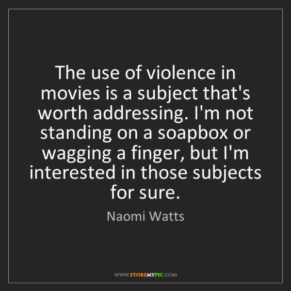 Naomi Watts: The use of violence in movies is a subject that's worth...