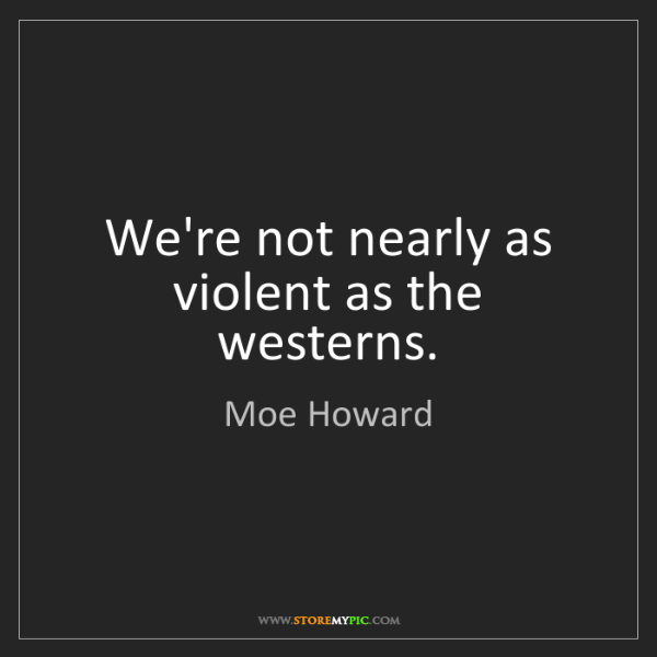 Moe Howard: We're not nearly as violent as the westerns.