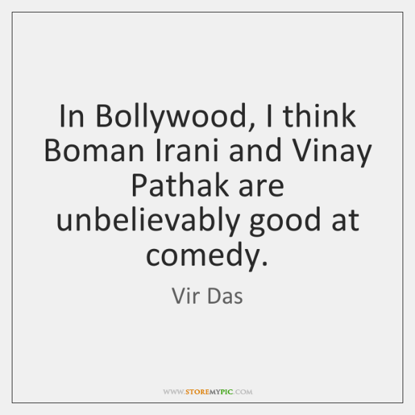 In Bollywood, I think Boman Irani and Vinay Pathak are unbelievably good ...