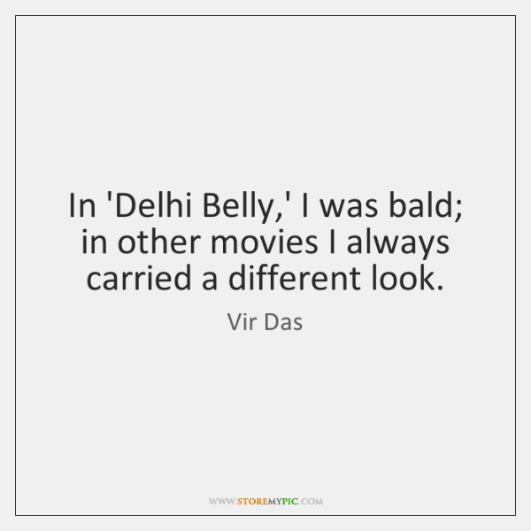 In 'Delhi Belly,' I was bald; in other movies I always ...