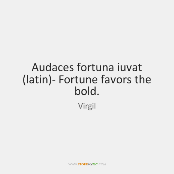 Audaces fortuna iuvat (latin)- Fortune favors the bold.