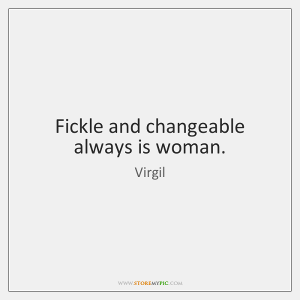 Fickle and changeable always is woman.