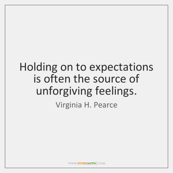 Holding on to expectations is often the source of unforgiving feelings.