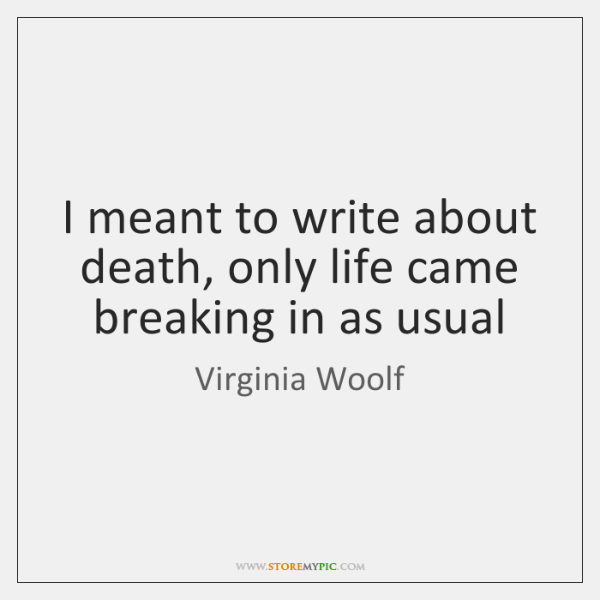 I meant to write about death, only life came breaking in as ...