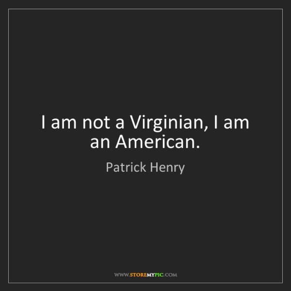 Patrick Henry: I am not a Virginian, I am an American.