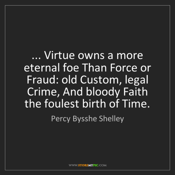 Percy Bysshe Shelley: ... Virtue owns a more eternal foe Than Force or Fraud:...