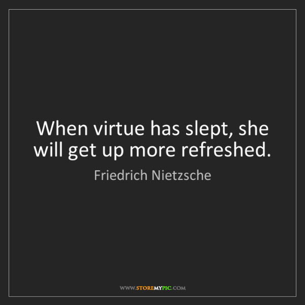 Friedrich Nietzsche: When virtue has slept, she will get up more refreshed.