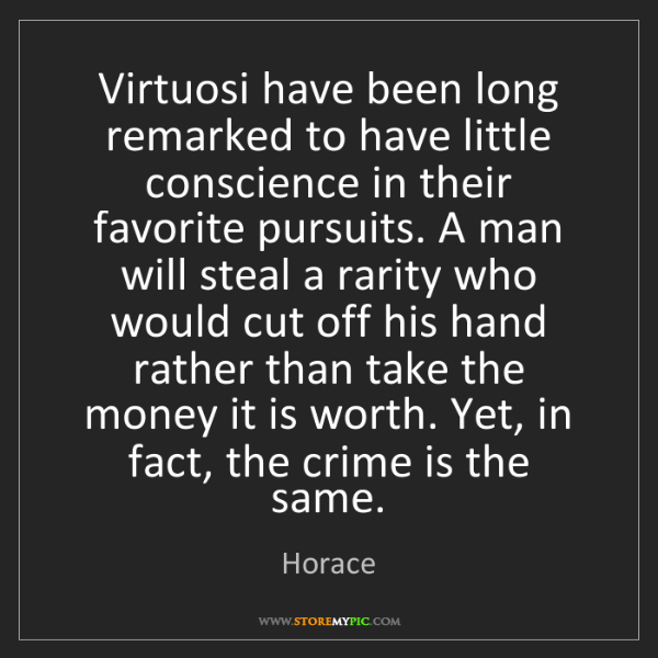 Horace: Virtuosi have been long remarked to have little conscience...