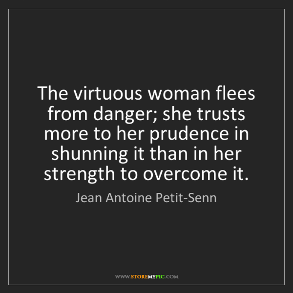 Jean Antoine Petit-Senn: The virtuous woman flees from danger; she trusts more...