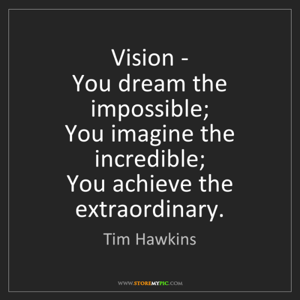 Tim Hawkins: Vision -   You dream the impossible;   You imagine the...