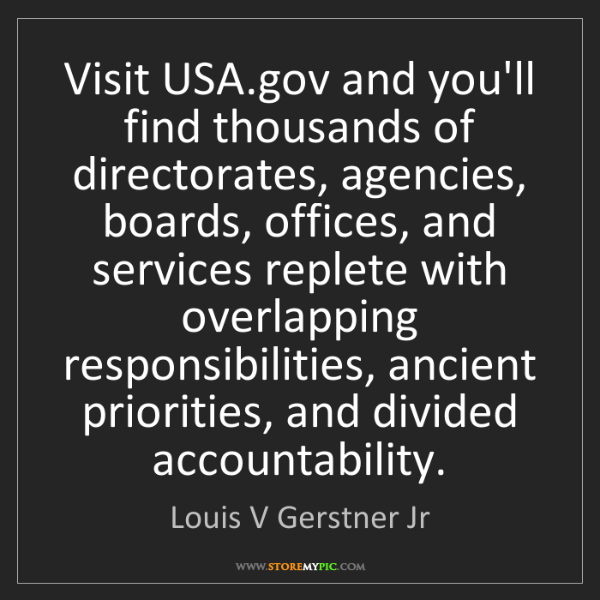 Louis V Gerstner Jr: Visit USA.gov and you'll find thousands of directorates,...