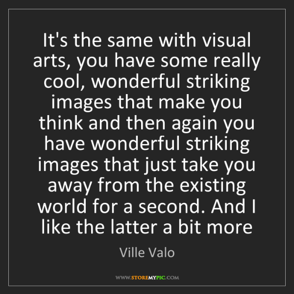 Ville Valo: It's the same with visual arts, you have some really...