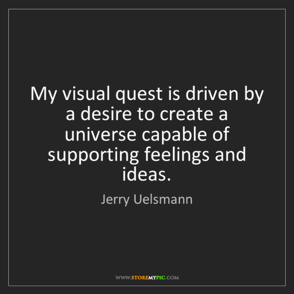 Jerry Uelsmann: My visual quest is driven by a desire to create a universe...