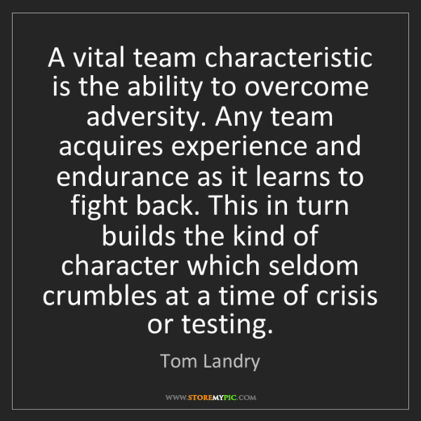 Tom Landry: A vital team characteristic is the ability to overcome...