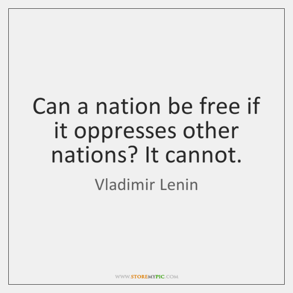 Can a nation be free if it oppresses other nations? It cannot.