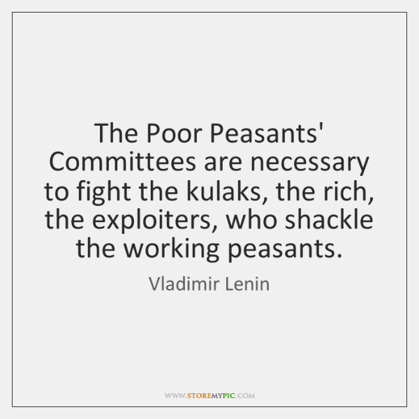 The Poor Peasants' Committees are necessary to fight the kulaks, the rich, ...