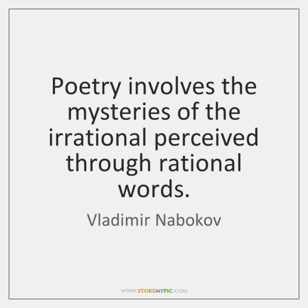 Poetry involves the mysteries of the irrational perceived through rational words.