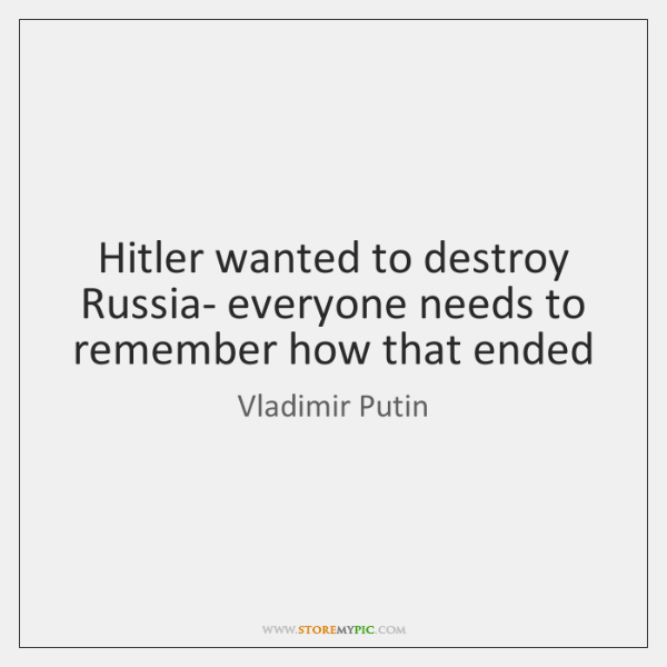 Hitler wanted to destroy Russia- everyone needs to remember how that ended
