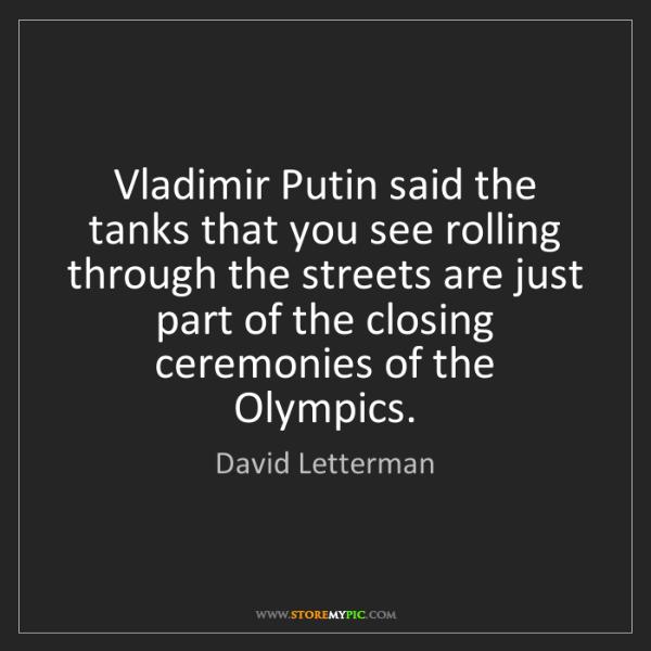 David Letterman: Vladimir Putin said the tanks that you see rolling through...