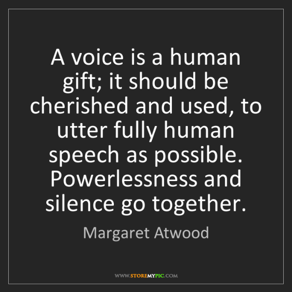 Margaret Atwood: A voice is a human gift; it should be cherished and used,...