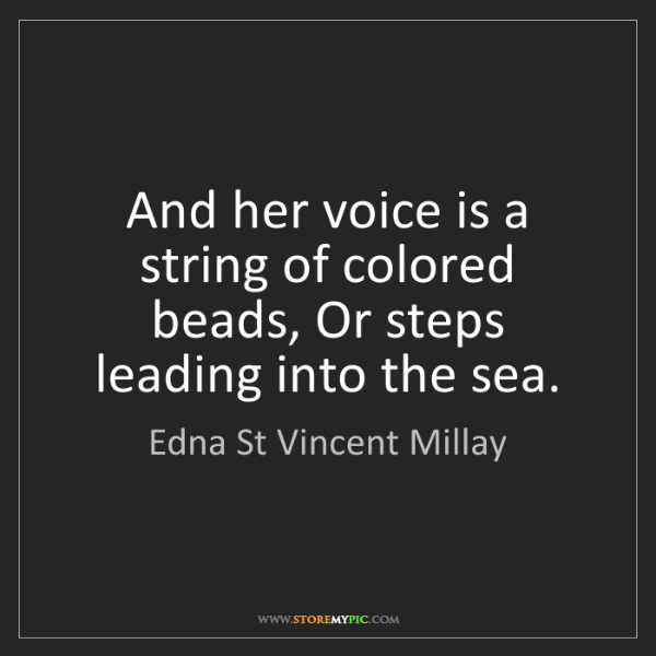 Edna St Vincent Millay: And her voice is a string of colored beads, Or steps...