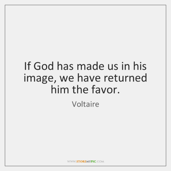 If God has made us in his image, we have returned him ...