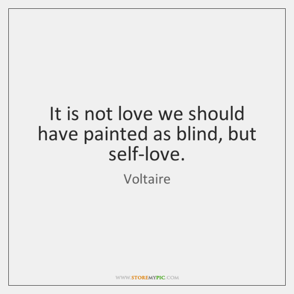 It is not love we should have painted as blind, but self-love.