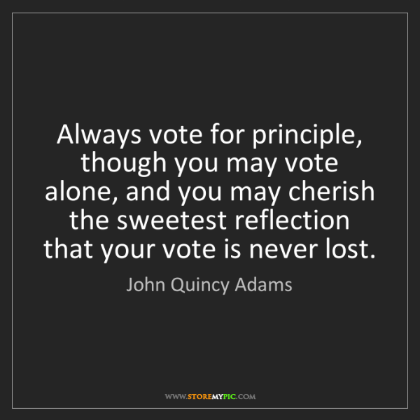 John Quincy Adams: Always vote for principle, though you may vote alone,...
