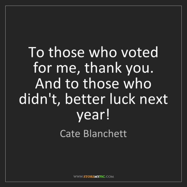 Cate Blanchett: To those who voted for me, thank you. And to those who...