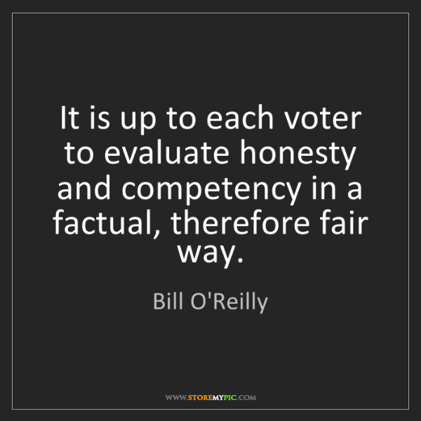 Bill O'Reilly: It is up to each voter to evaluate honesty and competency...