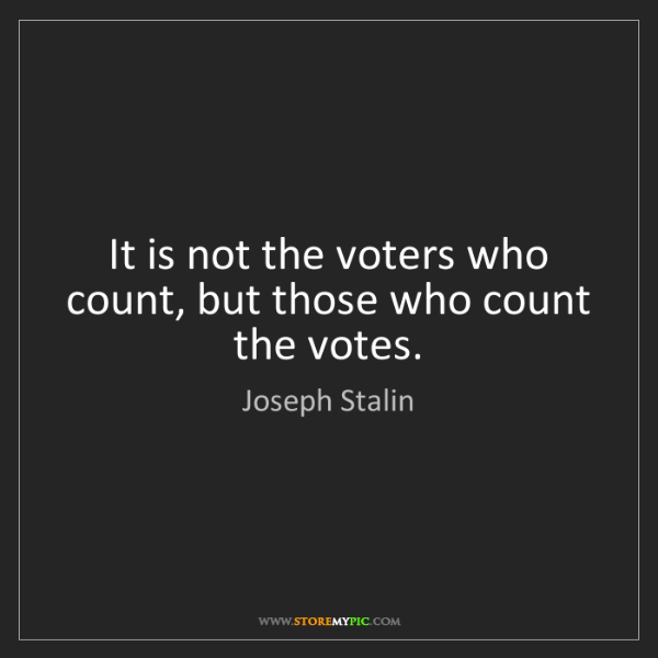 Joseph Stalin: It is not the voters who count, but those who count the...