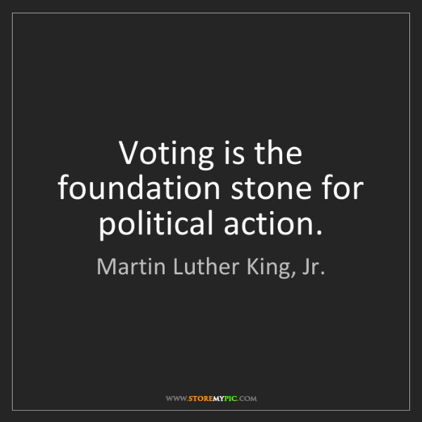 Martin Luther King, Jr.: Voting is the foundation stone for political action.