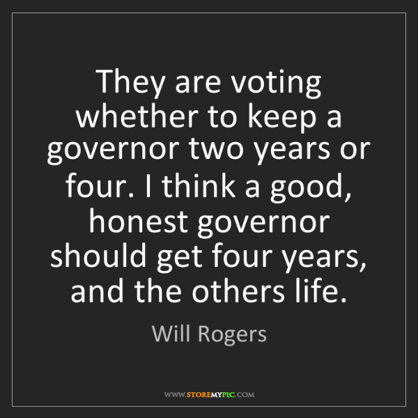 Will Rogers: They are voting whether to keep a governor two years...
