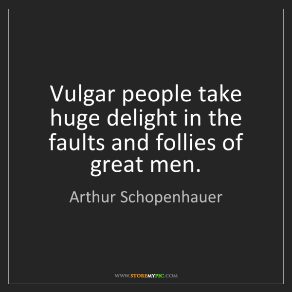 Arthur Schopenhauer: Vulgar people take huge delight in the faults and follies...