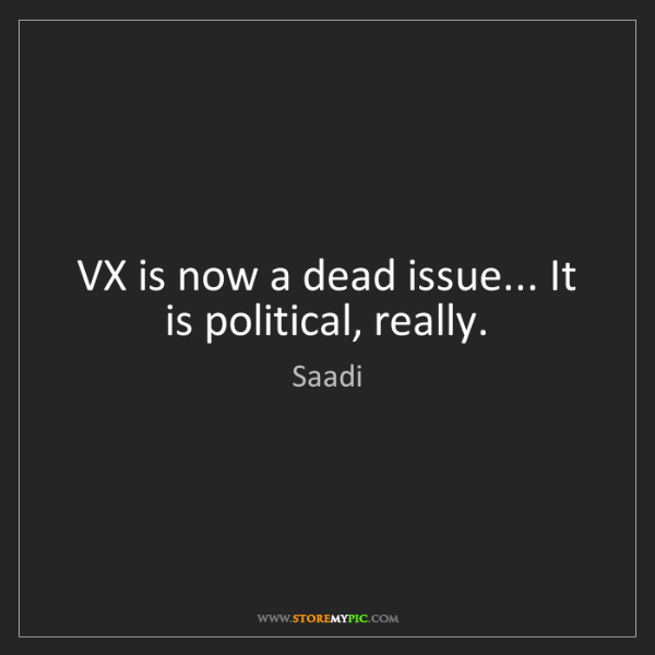Saadi: VX is now a dead issue... It is political, really.