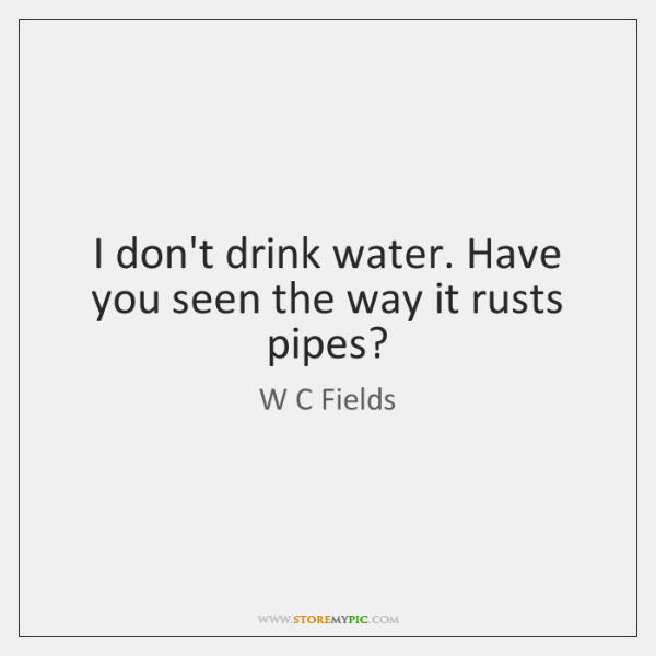 I don't drink water. Have you seen the way it rusts pipes?