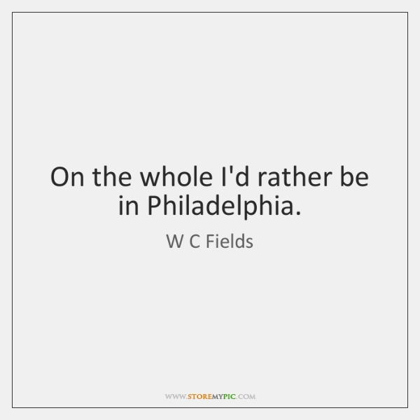 On the whole I'd rather be in Philadelphia.