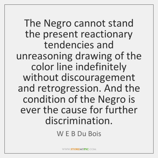 The Negro cannot stand the present reactionary tendencies and unreasoning drawing of ...