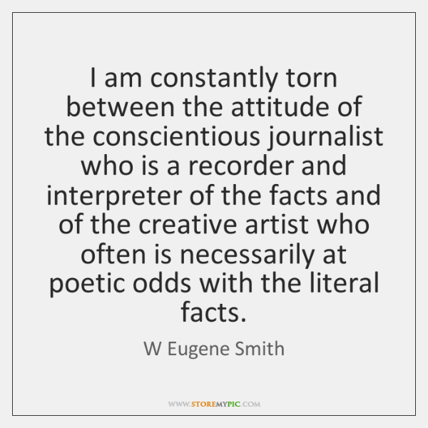 I am constantly torn between the attitude of the conscientious journalist who ...