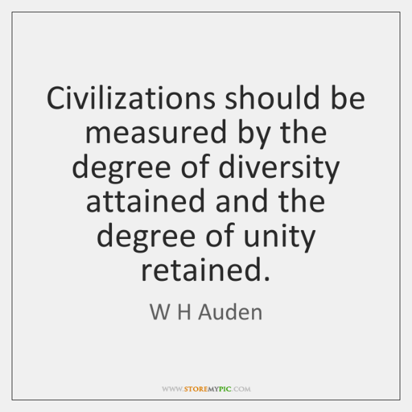 Civilizations should be measured by the degree of diversity attained and the ...