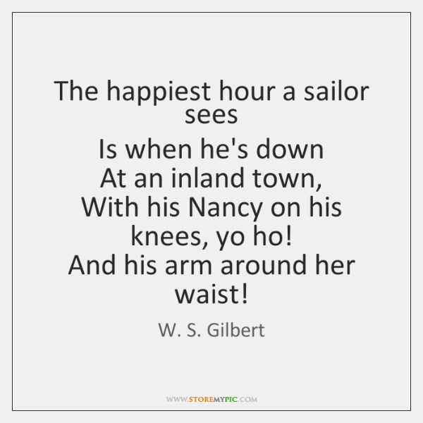 The happiest hour a sailor sees   Is when he's down   At an ...