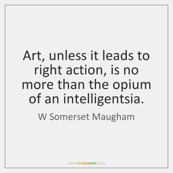 Art, unless it leads to right action, is no more than the ...