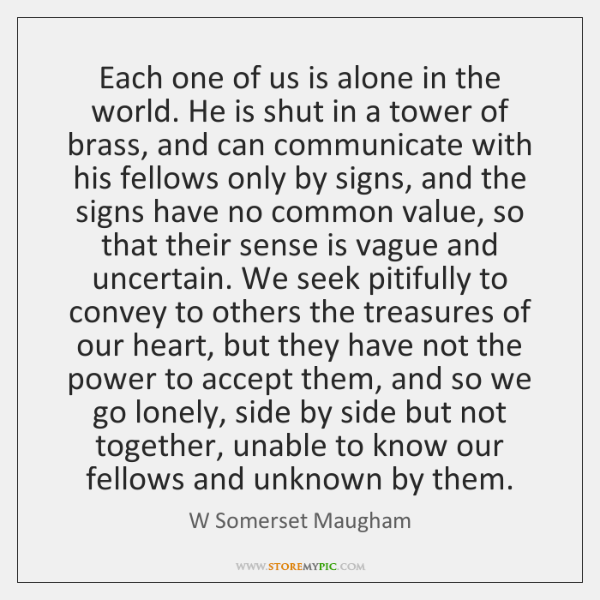 Each one of us is alone in the world. He is shut ...